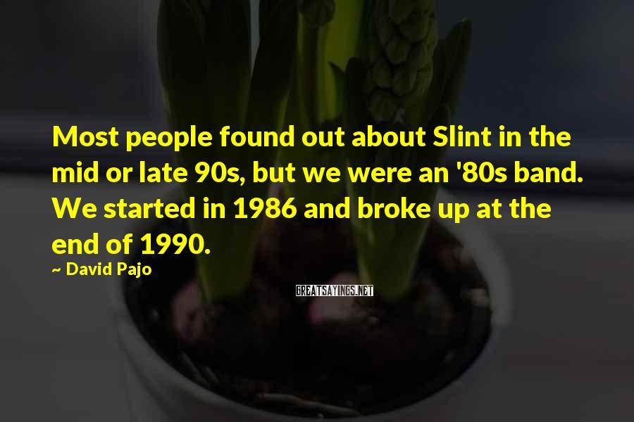 David Pajo Sayings: Most people found out about Slint in the mid or late 90s, but we were