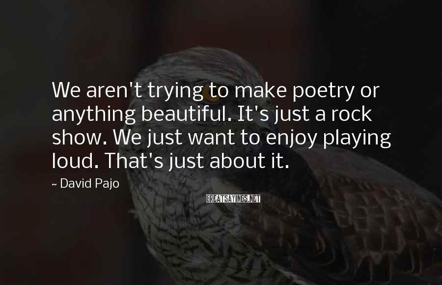 David Pajo Sayings: We aren't trying to make poetry or anything beautiful. It's just a rock show. We