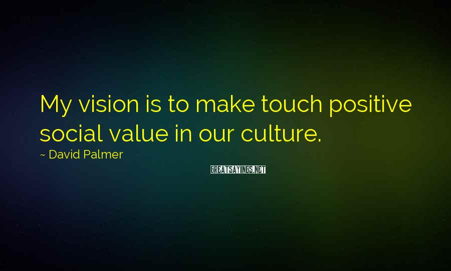 David Palmer Sayings: My vision is to make touch positive social value in our culture.