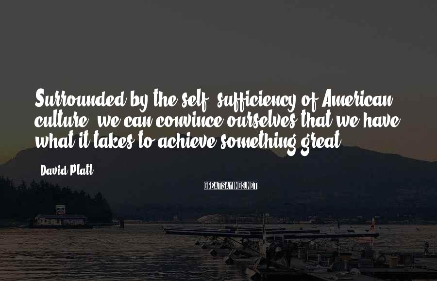 David Platt Sayings: Surrounded by the self -sufficiency of American culture, we can convince ourselves that we have