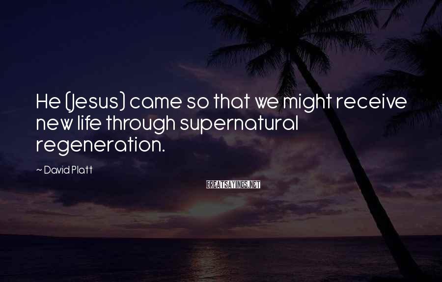 David Platt Sayings: He (Jesus) came so that we might receive new life through supernatural regeneration.