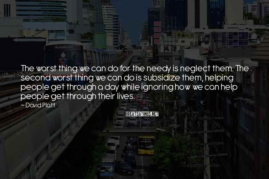 David Platt Sayings: The worst thing we can do for the needy is neglect them. The second worst