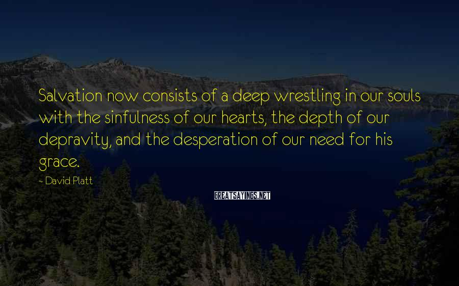 David Platt Sayings: Salvation now consists of a deep wrestling in our souls with the sinfulness of our