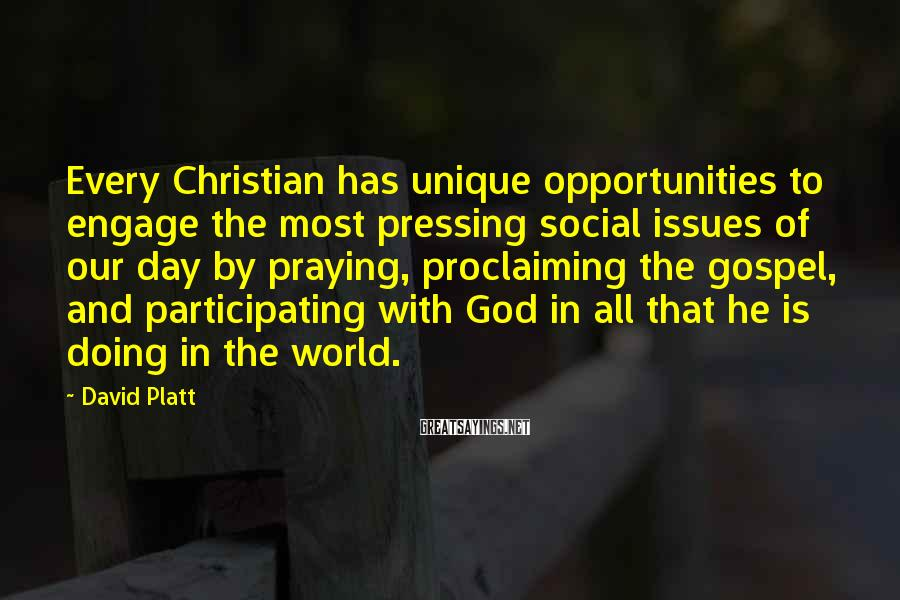 David Platt Sayings: Every Christian has unique opportunities to engage the most pressing social issues of our day
