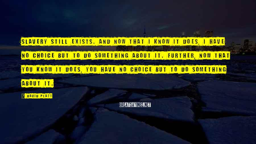 David Platt Sayings: Slavery still exists. And now that I know it does, I have no choice but