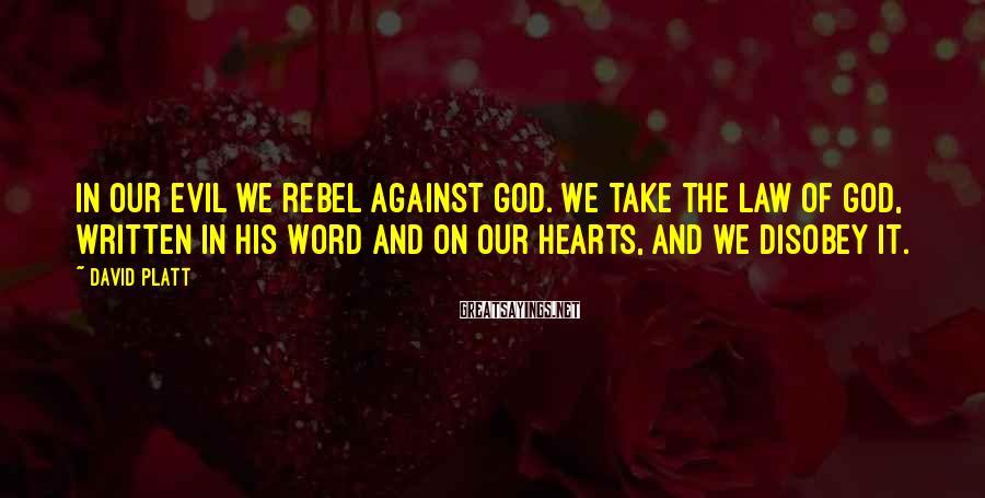 David Platt Sayings: In our evil we rebel against God. We take the law of God, written in