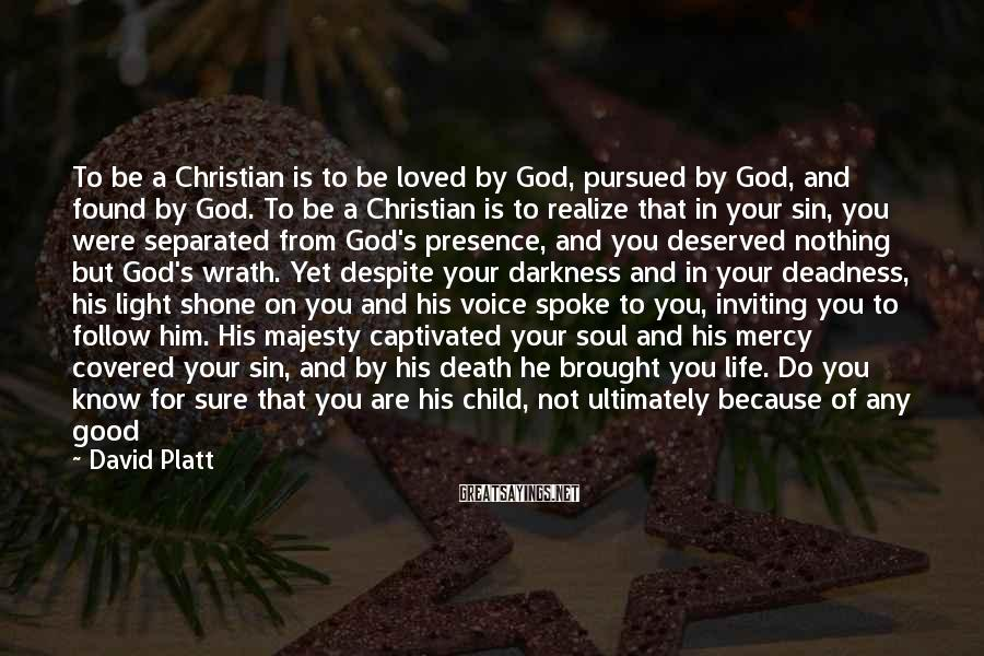 David Platt Sayings: To be a Christian is to be loved by God, pursued by God, and found