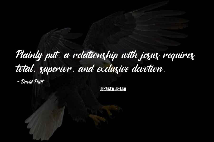 David Platt Sayings: Plainly put, a relationship with jesus requires total, superior, and exclusive devotion.