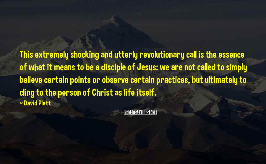 David Platt Sayings: This extremely shocking and utterly revolutionary call is the essence of what it means to