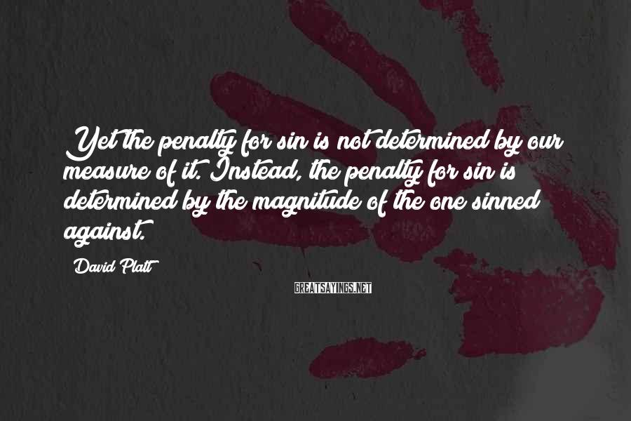 David Platt Sayings: Yet the penalty for sin is not determined by our measure of it. Instead, the