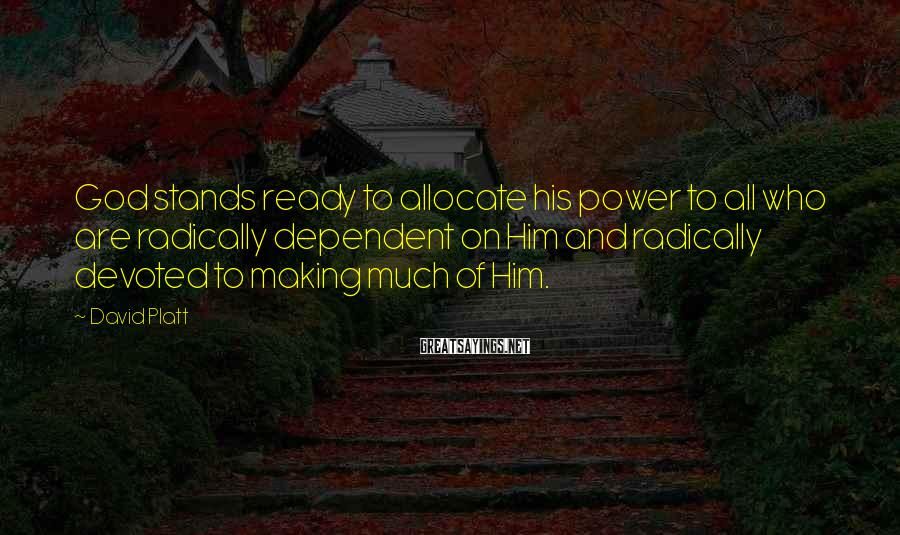 David Platt Sayings: God stands ready to allocate his power to all who are radically dependent on Him