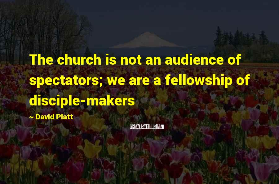 David Platt Sayings: The church is not an audience of spectators; we are a fellowship of disciple-makers