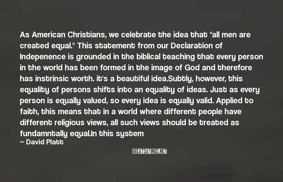 "David Platt Sayings: As American Christians, we celebrate the idea that ""all men are created equal."" This statement"