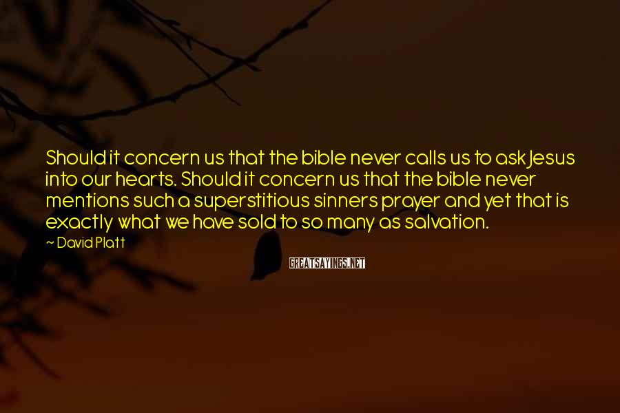 David Platt Sayings: Should it concern us that the bible never calls us to ask Jesus into our