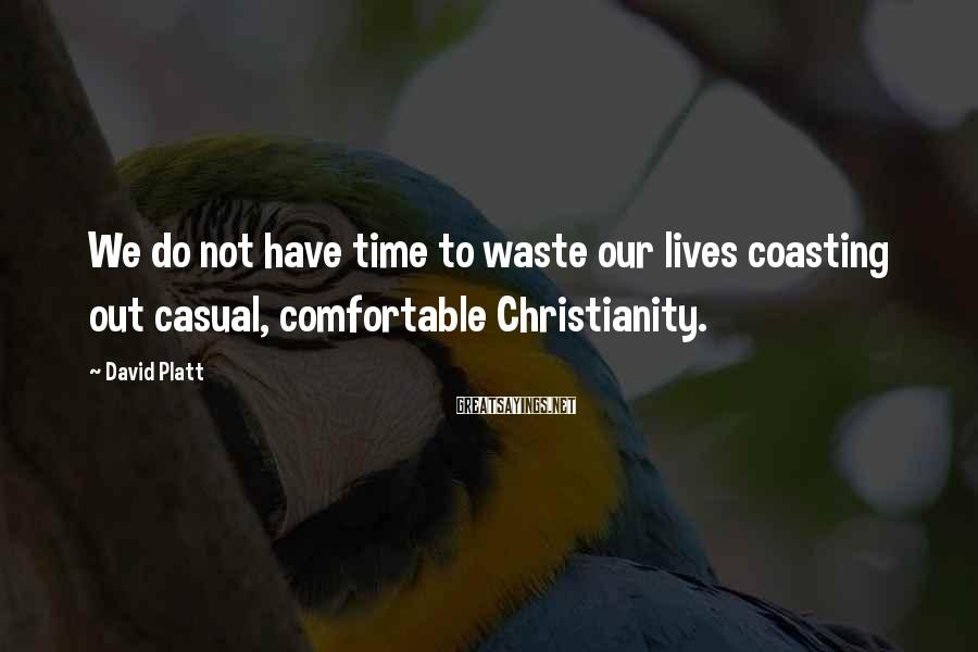 David Platt Sayings: We do not have time to waste our lives coasting out casual, comfortable Christianity.