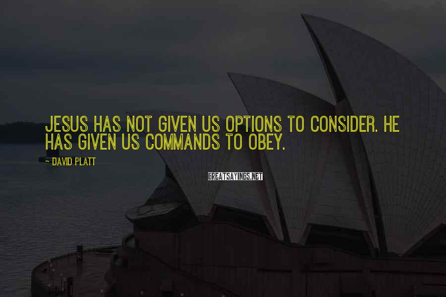 David Platt Sayings: Jesus has not given us options to consider. He has given us commands to obey.