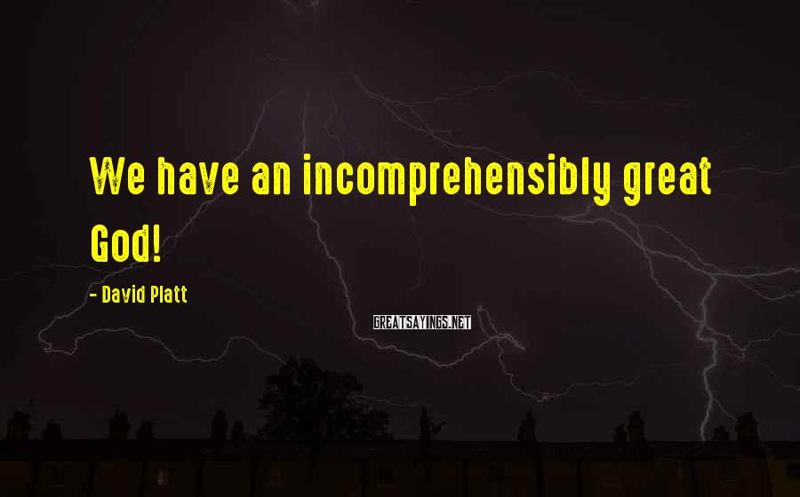 David Platt Sayings: We have an incomprehensibly great God!
