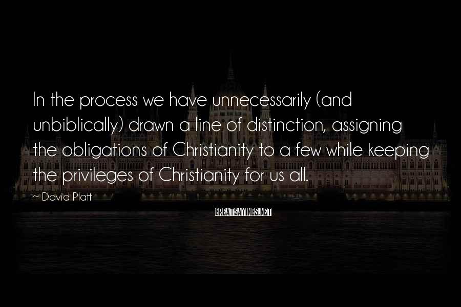 David Platt Sayings: In the process we have unnecessarily (and unbiblically) drawn a line of distinction, assigning the