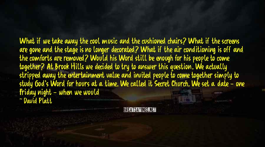 David Platt Sayings: What if we take away the cool music and the cushioned chairs? What if the
