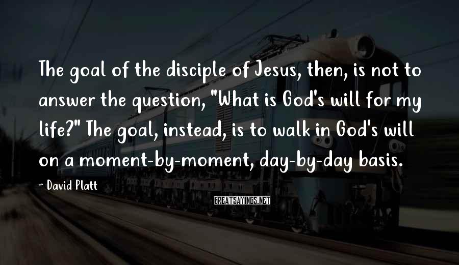 "David Platt Sayings: The goal of the disciple of Jesus, then, is not to answer the question, ""What"