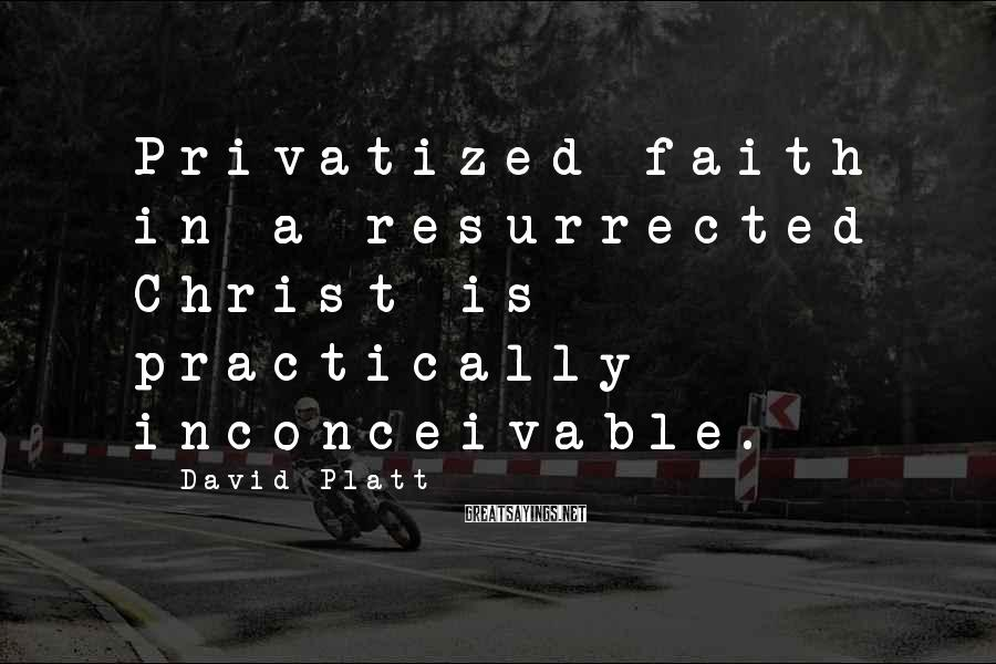 David Platt Sayings: Privatized faith in a resurrected Christ is practically inconceivable.