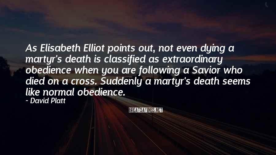 David Platt Sayings: As Elisabeth Elliot points out, not even dying a martyr's death is classified as extraordinary