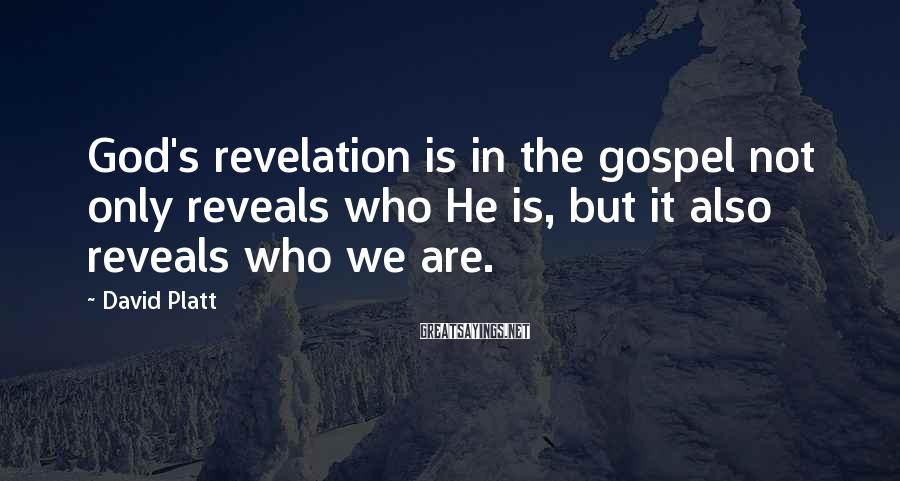 David Platt Sayings: God's revelation is in the gospel not only reveals who He is, but it also