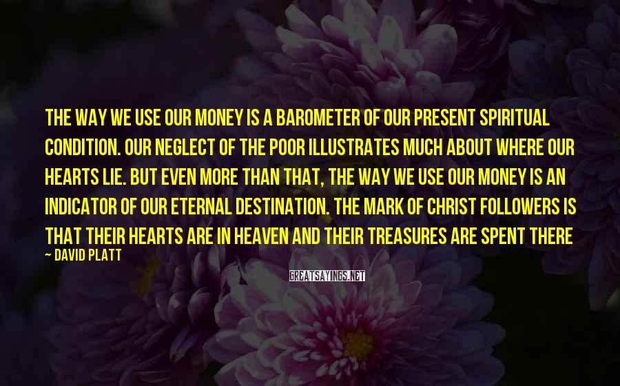 David Platt Sayings: The way we use our money is a barometer of our present spiritual condition. Our