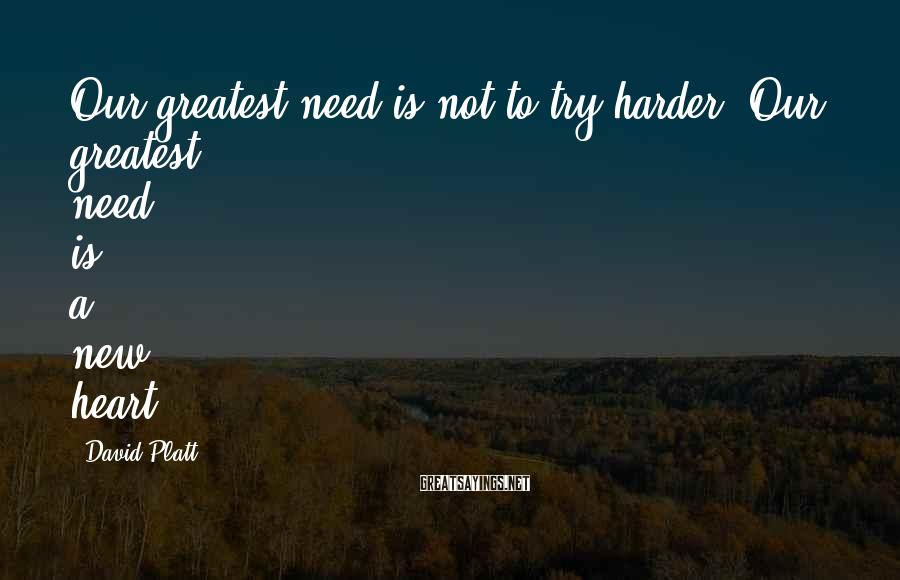 David Platt Sayings: Our greatest need is not to try harder. Our greatest need is a new heart.