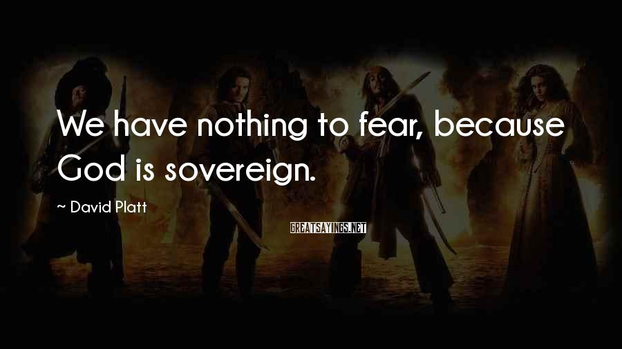 David Platt Sayings: We have nothing to fear, because God is sovereign.