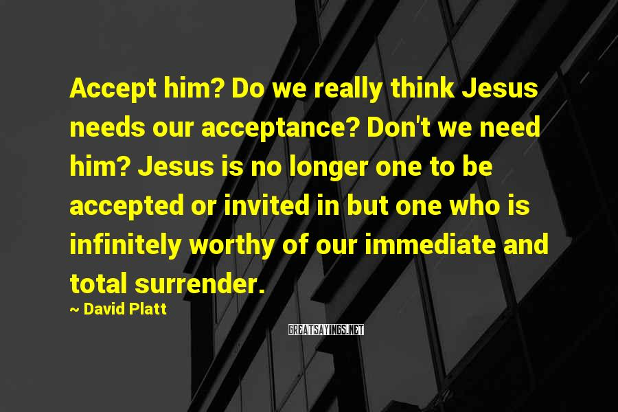 David Platt Sayings: Accept him? Do we really think Jesus needs our acceptance? Don't we need him? Jesus