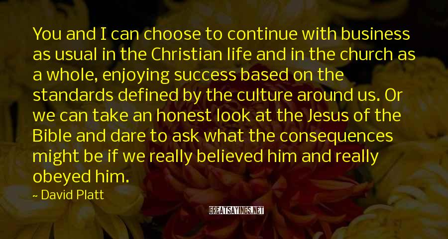 David Platt Sayings: You and I can choose to continue with business as usual in the Christian life