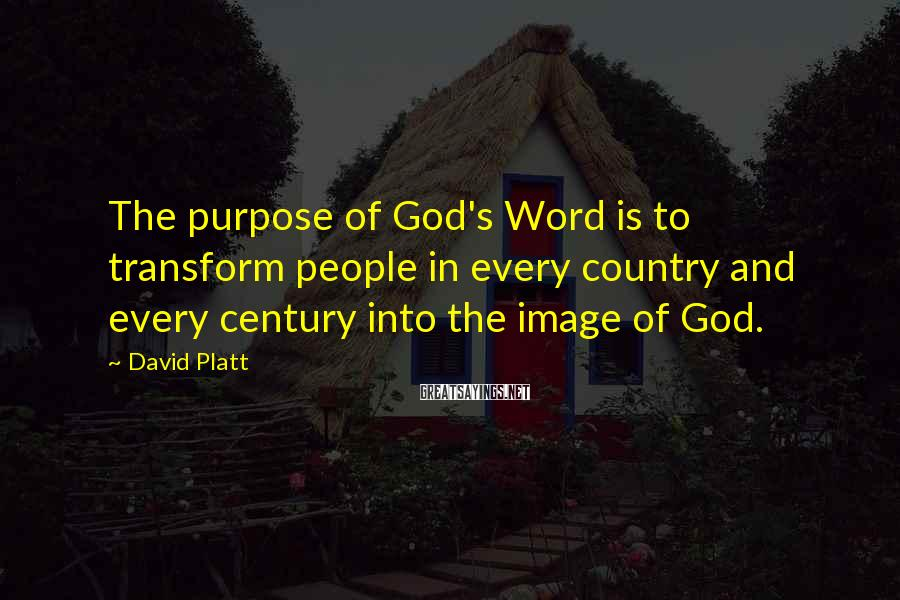 David Platt Sayings: The purpose of God's Word is to transform people in every country and every century