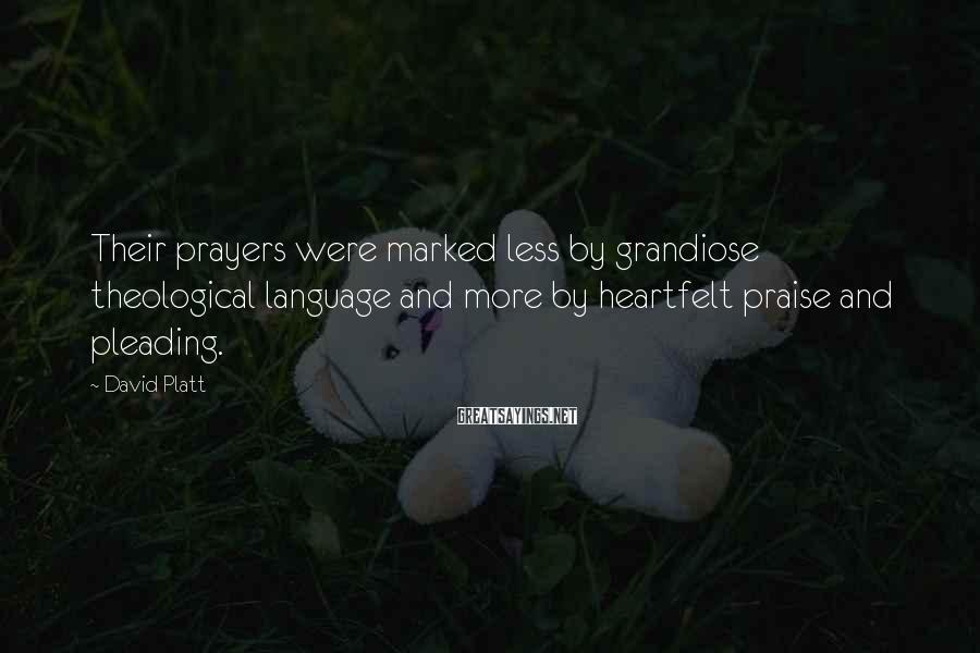 David Platt Sayings: Their prayers were marked less by grandiose theological language and more by heartfelt praise and