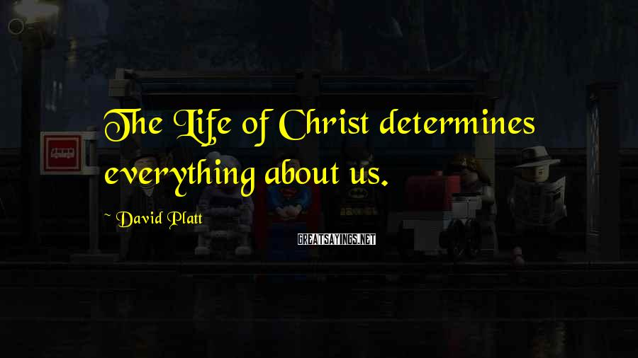David Platt Sayings: The Life of Christ determines everything about us.