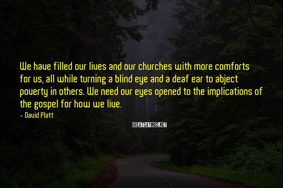 David Platt Sayings: We have filled our lives and our churches with more comforts for us, all while