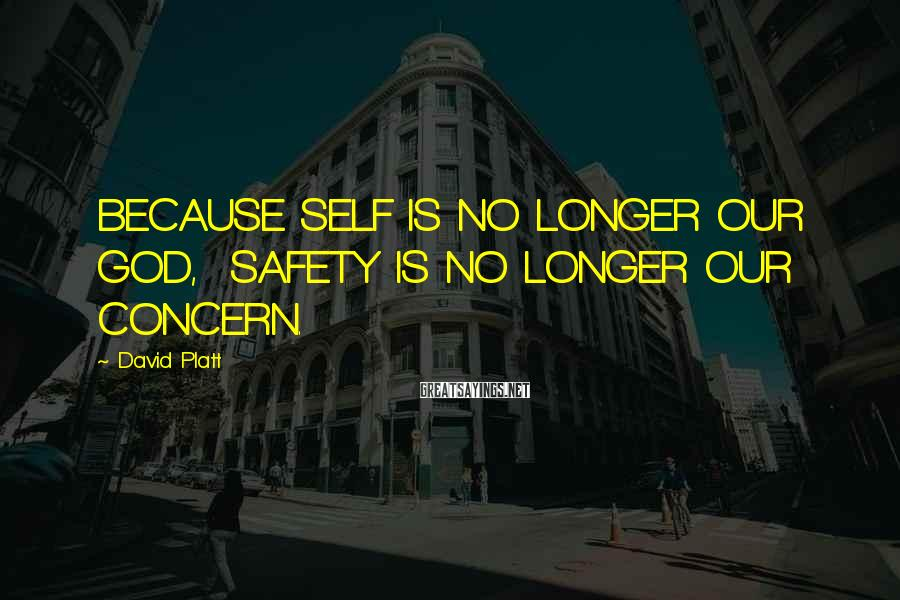 David Platt Sayings: BECAUSE SELF IS NO LONGER OUR GOD, SAFETY IS NO LONGER OUR CONCERN.