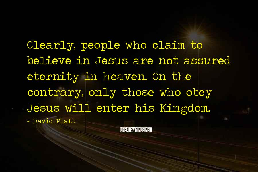 David Platt Sayings: Clearly, people who claim to believe in Jesus are not assured eternity in heaven. On