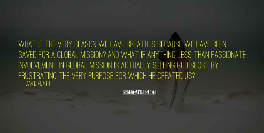 David Platt Sayings: What if the very reason we have breath is because we have been saved for