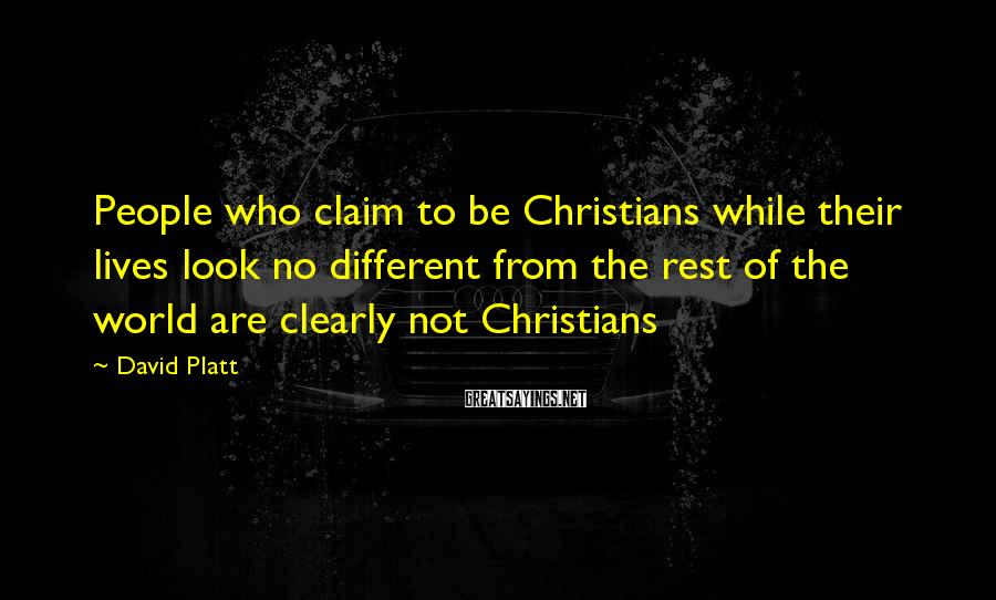 David Platt Sayings: People who claim to be Christians while their lives look no different from the rest