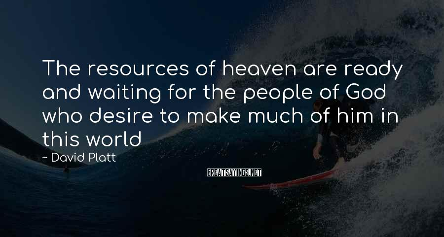 David Platt Sayings: The resources of heaven are ready and waiting for the people of God who desire