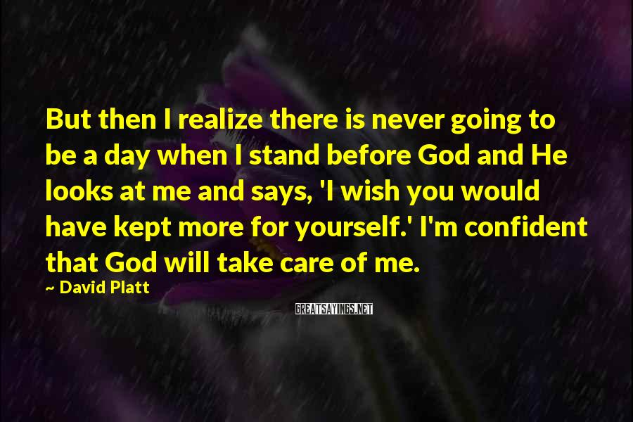 David Platt Sayings: But then I realize there is never going to be a day when I stand