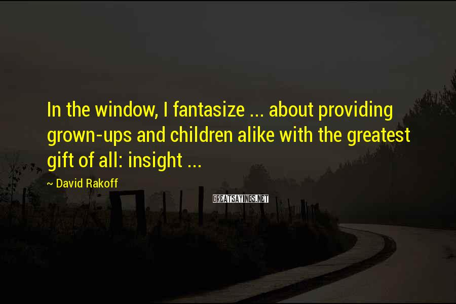 David Rakoff Sayings: In the window, I fantasize ... about providing grown-ups and children alike with the greatest