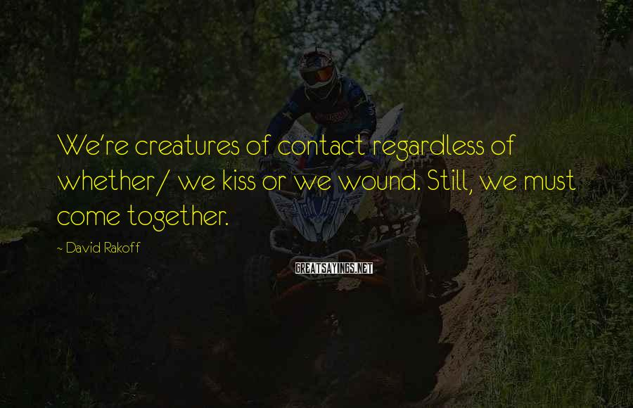 David Rakoff Sayings: We're creatures of contact regardless of whether/ we kiss or we wound. Still, we must