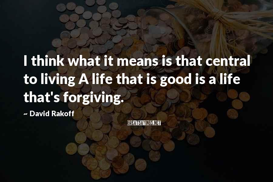 David Rakoff Sayings: I think what it means is that central to living A life that is good