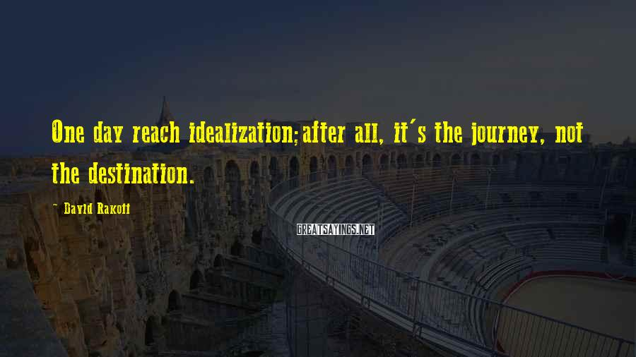 David Rakoff Sayings: One day reach idealization;after all, it's the journey, not the destination.