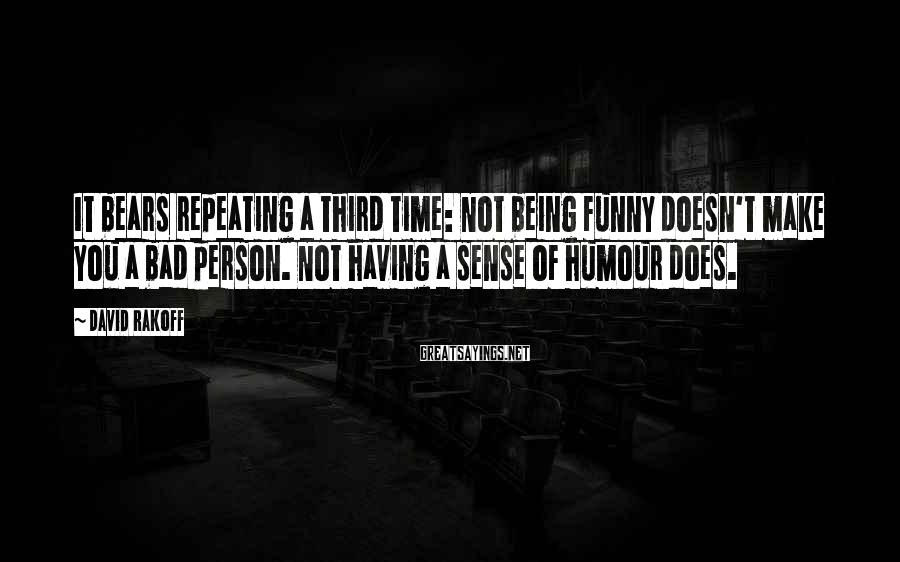 David Rakoff Sayings: It bears repeating a third time: Not being funny doesn't make you a bad person.