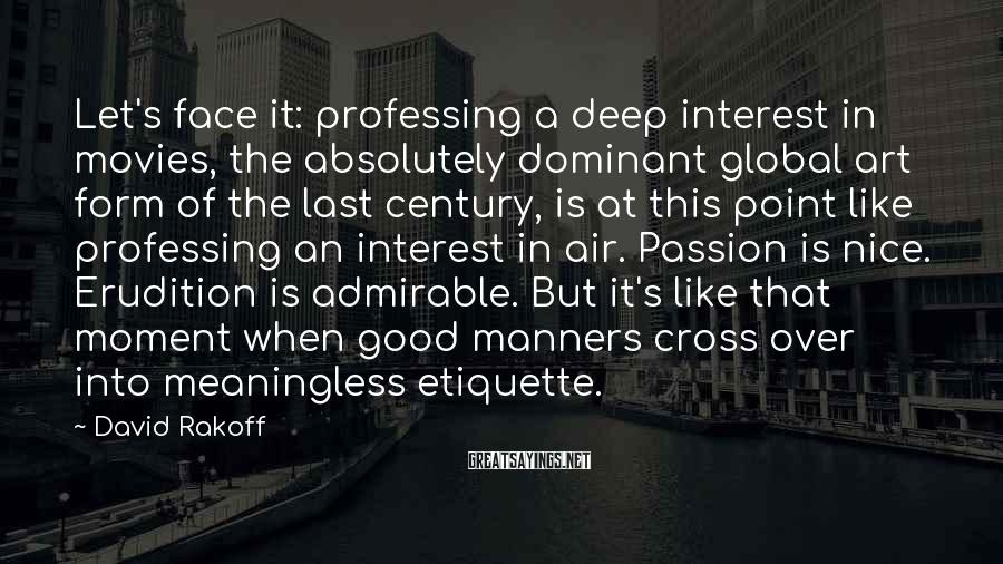 David Rakoff Sayings: Let's face it: professing a deep interest in movies, the absolutely dominant global art form