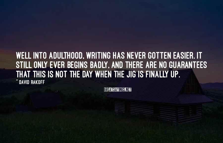 David Rakoff Sayings: Well into adulthood, writing has never gotten easier. It still only ever begins badly, and