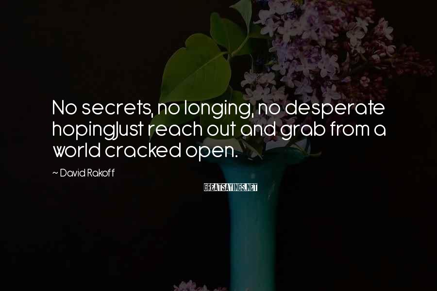 David Rakoff Sayings: No secrets, no longing, no desperate hopingJust reach out and grab from a world cracked